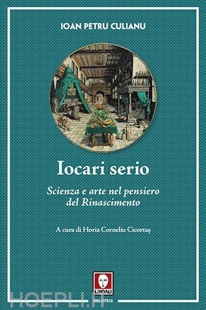 "Ioan Petru Culianu: IOCARI SERIO, ""Scienza & arte nel pensiero del Rinascimento"""